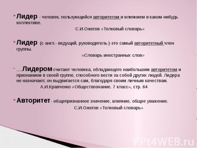 Лидер - человек, пользующийся авторитетом и влиянием в каком-нибудь коллективе. С.И.Ожегов «Толковый словарь»  Лидер (с англ.- ведущий, руководитель )-это самый авторитетный член группы. «Словарь иностранных слов»  ….Лидером считают чело…