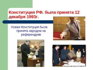 Конституция РФ. была принята 12 декабря 1993г. Новая Конституция была принята на