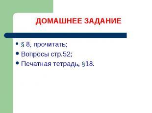 ДОМАШНЕЕ ЗАДАНИЕ § 8, прочитать; Вопросы стр.52; Печатная тетрадь, §18.