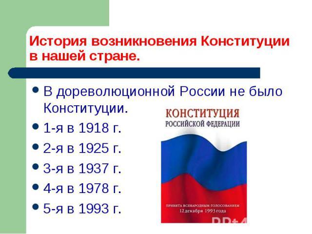 История возникновения Конституции в нашей стране. В дореволюционной России не было Конституции. 1-я в 1918 г. 2-я в 1925 г. 3-я в 1937 г. 4-я в 1978 г. 5-я в 1993 г.