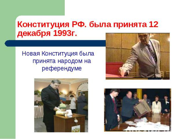Конституция РФ. была принята 12 декабря 1993г. Новая Конституция была принята народом на референдуме