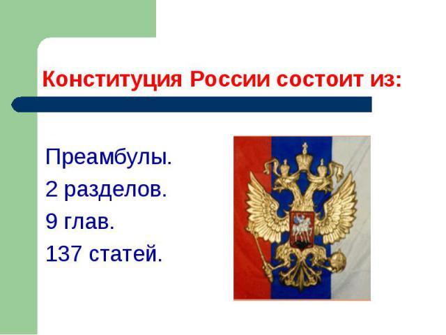 Конституция России состоит из: Преамбулы. 2 разделов. 9 глав. 137 статей.