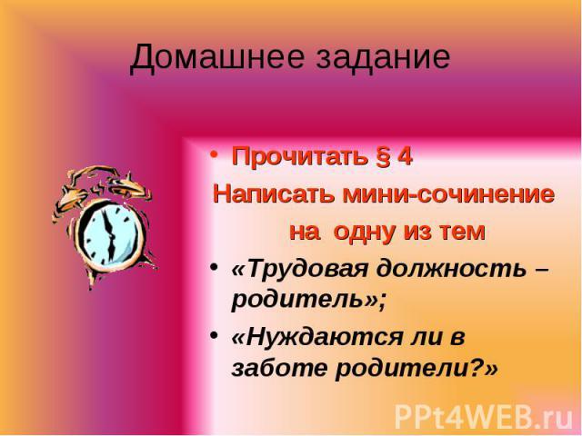 Прочитать § 4 Прочитать § 4 Написать мини-сочинение на одну из тем «Трудовая должность – родитель»; «Нуждаются ли в заботе родители?»