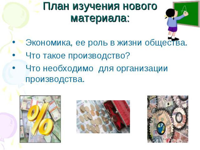 План изучения нового материала: Экономика, ее роль в жизни общества. Что такое производство? Что необходимо для организации производства.