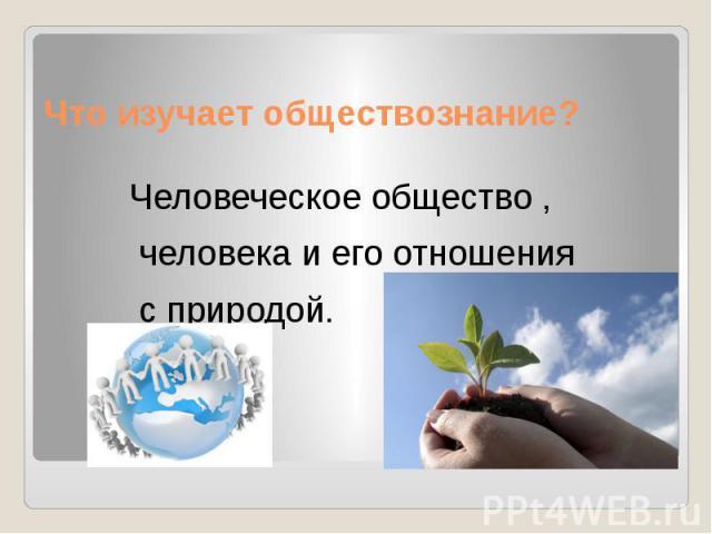 Что изучает обществознание? Человеческое общество , человека и его отношения с природой.