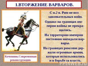 1.ВТОРЖЕНИЕ ВАРВАРОВ. С н.2 в. Рим не вел завоевательных войн. Однако на граница