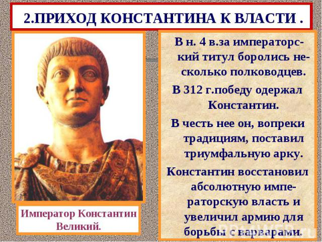 2.ПРИХОД КОНСТАНТИНА К ВЛАСТИ . В н. 4 в.за императорс- кий титул боролись не-сколько полководцев. В 312 г.победу одержал Константин. В честь нее он, вопреки традициям, поставил триумфальную арку. Константин восстановил абсолютную импе-раторскую вла…