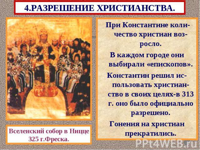 4.РАЗРЕШЕНИЕ ХРИСТИАНСТВА. При Константине коли-чество христиан воз-росло. В каждом городе они выбирали «епископов». Константин решил ис-пользовать христиан-ство в своих целях-в 313 г. оно было официально разрешено. Гонения на христиан прекратились.