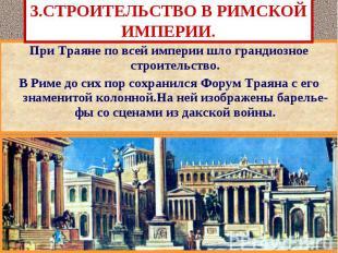 3.СТРОИТЕЛЬСТВО В РИМСКОЙ ИМПЕРИИ. При Траяне по всей империи шло грандиозное ст