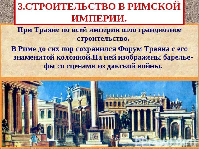 3.СТРОИТЕЛЬСТВО В РИМСКОЙ ИМПЕРИИ. При Траяне по всей империи шло грандиозное строительство. В Риме до сих пор сохранился Форум Траяна с его знаменитой колонной.На ней изображены барелье-фы со сценами из дакской войны.