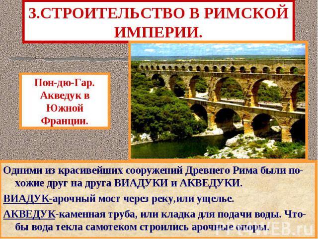 3.СТРОИТЕЛЬСТВО В РИМСКОЙ ИМПЕРИИ. Одними из красивейших сооружений Древнего Рима были по-хожие друг на друга ВИАДУКИ и АКВЕДУКИ. ВИАДУК-арочный мост через реку,или ущелье. АКВЕДУК-каменная труба, или кладка для подачи воды. Что-бы вода текла самоте…
