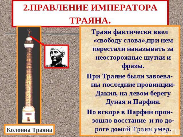 2.ПРАВЛЕНИЕ ИМПЕРАТОРА ТРАЯНА. Траян фактически ввел «свободу слова»,при нем перестали наказывать за неосторожные шутки и фразы. При Траяне были завоева-ны последние провинции-Дакия, на левом берегу Дуная и Парфия. Но вскоре в Парфии прои-зошло восс…