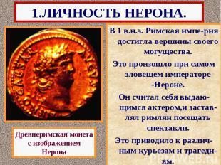 1.ЛИЧНОСТЬ НЕРОНА. В 1 в.н.э. Римская импе-рия достигла вершины своего могуществ