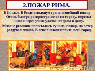 2.ПОЖАР РИМА. В 64 г.н.э. В Риме вспыхнул грандиознейший пожар. Огонь быстро рас