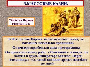 3.МАССОВЫЕ КАЗНИ. В 68 г.против Нерона вспыхнуло восстание, ох-ватившее нескольк