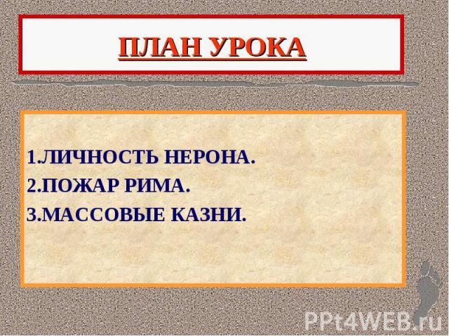 ПЛАН УРОКА 1.ЛИЧНОСТЬ НЕРОНА. 2.ПОЖАР РИМА. 3.МАССОВЫЕ КАЗНИ.