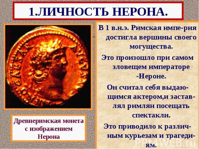 1.ЛИЧНОСТЬ НЕРОНА. В 1 в.н.э. Римская импе-рия достигла вершины своего могущества. Это произошло при самом зловещем императоре -Нероне. Он считал себя выдаю-щимся актером,и застав-лял римлян посещать спектакли. Это приводило к различ-ным курьезам и …