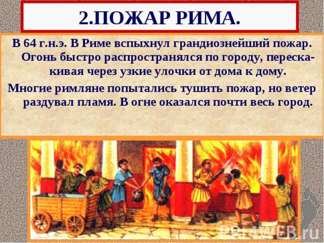 2.ПОЖАР РИМА. В 64 г.н.э. В Риме вспыхнул грандиознейший пожар. Огонь быстро распространялся по городу, переска-кивая через узкие улочки от дома к дому. Многие римляне попытались тушить пожар, но ветер раздувал пламя. В огне оказался почти весь город.