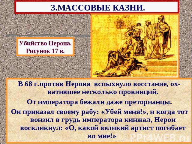 3.МАССОВЫЕ КАЗНИ. В 68 г.против Нерона вспыхнуло восстание, ох-ватившее несколько провинций. От императора бежали даже преторианцы. Он приказал своему рабу: «Убей меня!», и когда тот вонзил в грудь императора кинжал, Нерон воскликнул: «О, какой вели…