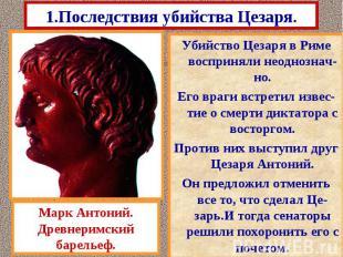 1.Последствия убийства Цезаря. Убийство Цезаря в Риме восприняли неоднознач-но.