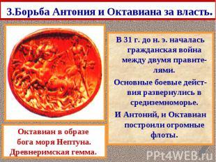 3.Борьба Антония и Октавиана за власть. В 31 г. до н. э. началась гражданская во