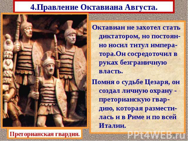 4.Правление Октавиана Августа. Октавиан не захотел стать диктатором, но постоян-но носил титул импера-тора.Он сосредоточил в руках безграничную власть. Помня о судьбе Цезаря, он создал личную охрану - преторианскую гвар-дию, которая размести-лась и …