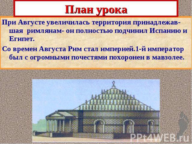 План урока При Августе увеличилась территория принадлежав-шая римлянам- он полностью подчинил Испанию и Египет. Со времен Августа Рим стал империей.1-й император был с огромными почестями похоронен в мавзолее.
