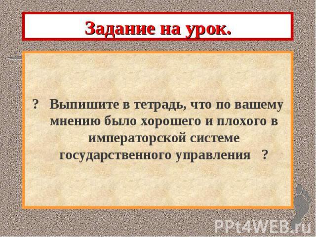 Задание на урок. ? Выпишите в тетрадь, что по вашему мнению было хорошего и плохого в императорской системе государственного управления ?