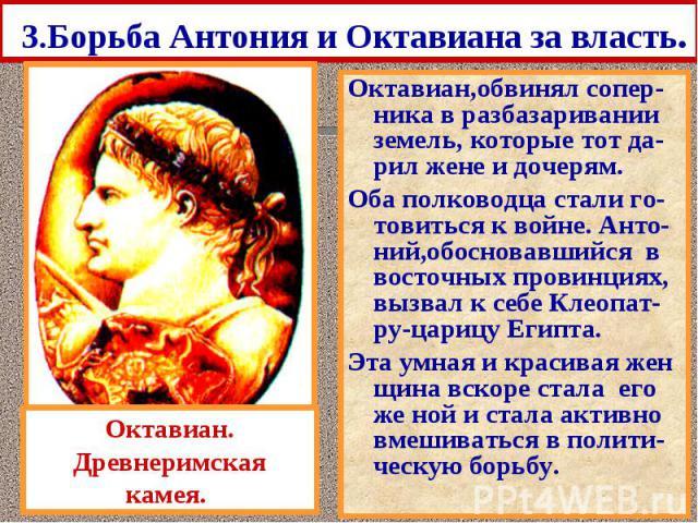 3.Борьба Антония и Октавиана за власть. Октавиан,обвинял сопер-ника в разбазаривании земель, которые тот да-рил жене и дочерям. Оба полководца стали го-товиться к войне. Анто-ний,обосновавшийся в восточных провинциях, вызвал к себе Клеопат-ру-царицу…
