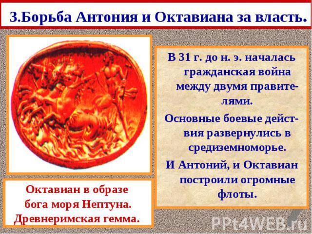 3.Борьба Антония и Октавиана за власть. В 31 г. до н. э. началась гражданская война между двумя правите-лями. Основные боевые дейст-вия развернулись в средиземноморье. И Антоний, и Октавиан построили огромные флоты.