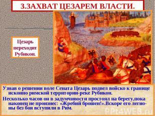 3.ЗАХВАТ ЦЕЗАРЕМ ВЛАСТИ. Узнав о решении воле Сената Цезарь подвел войско к гран