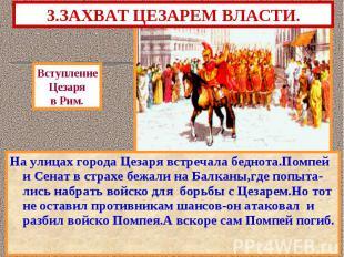 3.ЗАХВАТ ЦЕЗАРЕМ ВЛАСТИ. На улицах города Цезаря встречала беднота.Помпей и Сена