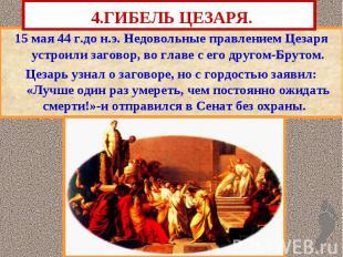 4.ГИБЕЛЬ ЦЕЗАРЯ. 15 мая 44 г.до н.э. Недовольные правлением Цезаря устроили заго