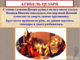 4.ГИБЕЛЬ ЦЕЗАРЯ. С этими словами Цезарь рухнул на пол около статуи Помпея.Многим