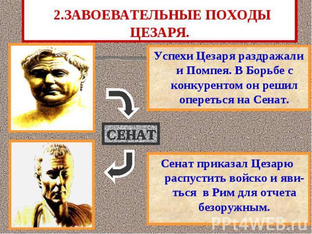 2.ЗАВОЕВАТЕЛЬНЫЕ ПОХОДЫ ЦЕЗАРЯ. Успехи Цезаря раздражали и Помпея. В Борьбе с конкурентом он решил опереться на Сенат.