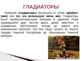 ГЛАДИАТОРЫ Название «гладиаторы» произошло от слова «gladius» (меч) или тот, кто