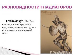 РАЗНОВИДНОСТИ ГЛАДИАТОРОВ Гопломахус. Щит был не квадратным а круглым и выпуклым