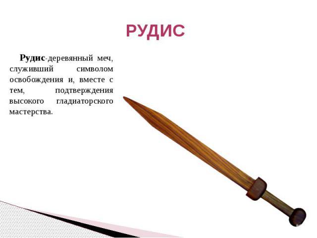 РУДИС Рудис-деревянный меч, служивший символом освобождения и, вместе с тем, подтверждения высокого гладиаторского мастерства.