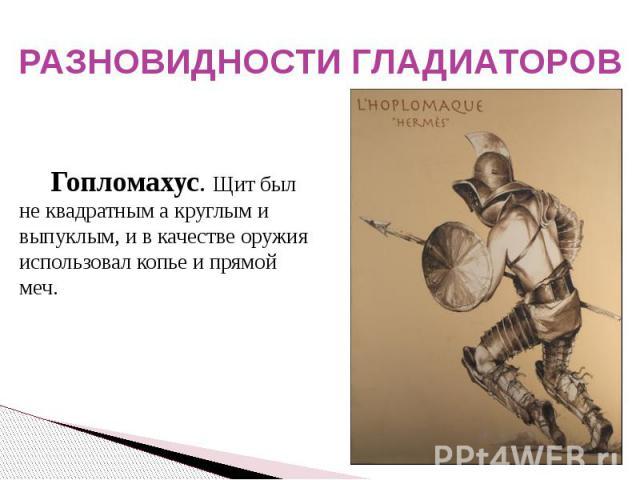 РАЗНОВИДНОСТИ ГЛАДИАТОРОВ Гопломахус. Щит был не квадратным а круглым и выпуклым, и в качестве оружия использовал копье и прямой меч.