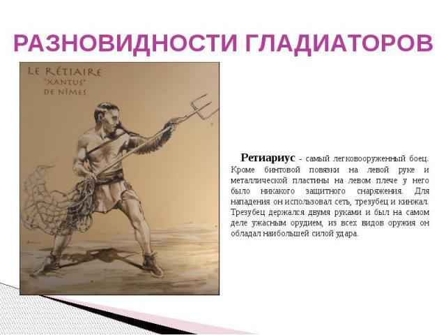 РАЗНОВИДНОСТИ ГЛАДИАТОРОВ Ретиариус - самый легковооруженный боец. Кроме бинтовой повязки на левой руке и металлической пластины на левом плече у него было никакого защитного снаряжения. Для нападения он использовал сеть, трезубец и кинжал. Трезубец…