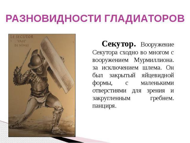 РАЗНОВИДНОСТИ ГЛАДИАТОРОВ Секутор. Вооружение Секутора сходно во многом с вооружением Мурмиллиона. за исключением шлема. Он был закрытый яйцевидной формы, с маленькими отверстиями для зрения и закругленным гребнем. панциря.