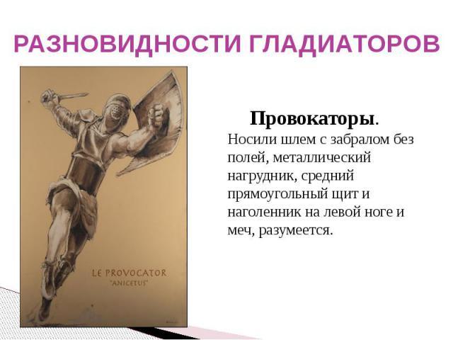 РАЗНОВИДНОСТИ ГЛАДИАТОРОВ Провокаторы. Носили шлем с забралом без полей, металлический нагрудник, средний прямоугольный щит и наголенник на левой ноге и меч, разумеется.
