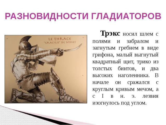 РАЗНОВИДНОСТИ ГЛАДИАТОРОВ Трэкс носил шлем с полями и забралом и загнутым гребнем в виде грифона, малый выгнутый квадратный щит, трико из толстых бинтов, и два высоких наголенника. В начале он сражался с круглым кривым мечом, а с I в н. э. лезвия из…