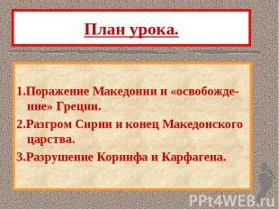 План урока. 1.Поражение Македонии и «освобожде-ние» Греции. 2.Разгром Сирии и ко