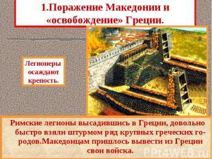 1.Поражение Македонии и «освобождение» Греции. Римские легионы высадившись в Гре