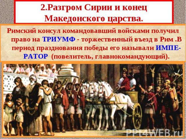 Римский консул командовавший войсками получил право на ТРИУМФ - торжественный въезд в Рим .В период празднования победы его называли ИМПЕ-РАТОР (повелитель, главнокомандующий). Римский консул командовавший войсками получил право на ТРИУМФ - торжеств…