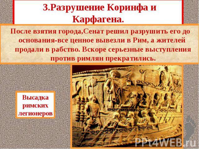 3.Разрушение Коринфа и Карфагена. «Освободив» Грецию, римляне повели себя как заво- еватели.Это привело к антиримскому восстанию. Римляне всей своей мощью обрушились на Грецию. Особенно яростно защищались жители Коринфа.
