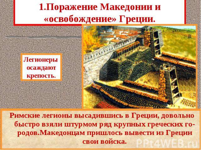 1.Поражение Македонии и «освобождение» Греции. Римские легионы высадившись в Греции, довольно быстро взяли штурмом ряд крупных греческих го-родов.Македонцам пришлось вывести из Греции свои войска.