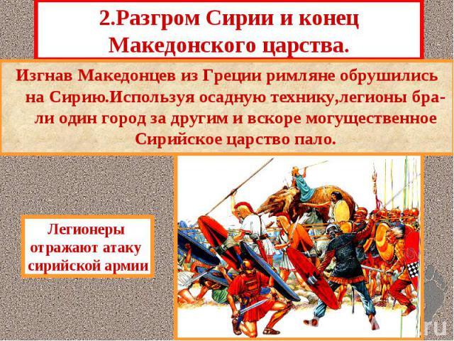 2.Разгром Сирии и конец Македонского царства. Изгнав Македонцев из Греции римляне обрушились на Сирию.Используя осадную технику,легионы бра-ли один город за другим и вскоре могущественное Сирийское царство пало.