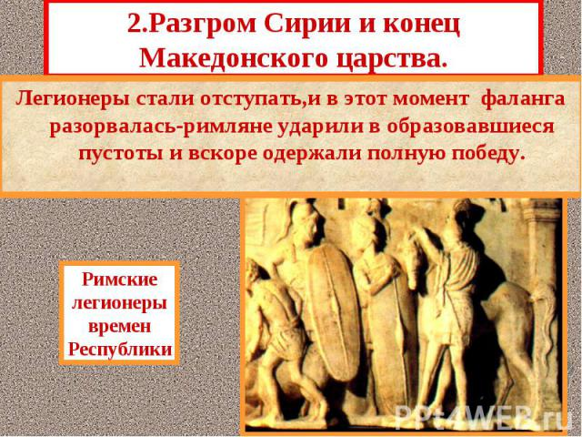 2.Разгром Сирии и конец Македонского царства. Стремясь установить свою власть во всем Северном Средиземноморье,римский Сенат решил не отвле-каться на войны с маленькими государствами Ма-лой Азии и окончательно разгромить Македонию.